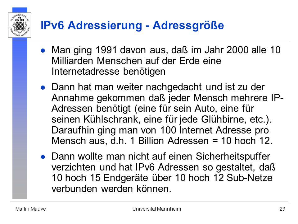Martin MauveUniversität Mannheim23 IPv6 Adressierung - Adressgröße Man ging 1991 davon aus, daß im Jahr 2000 alle 10 Milliarden Menschen auf der Erde