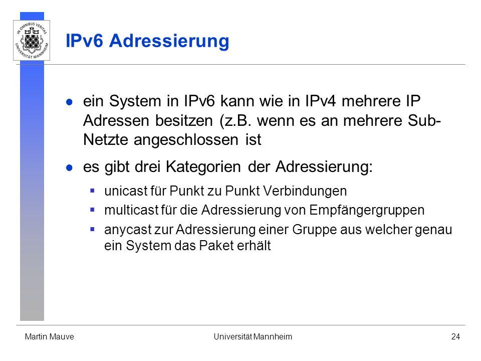 Martin MauveUniversität Mannheim24 IPv6 Adressierung ein System in IPv6 kann wie in IPv4 mehrere IP Adressen besitzen (z.B. wenn es an mehrere Sub- Ne