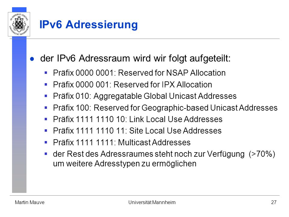 Martin MauveUniversität Mannheim27 IPv6 Adressierung der IPv6 Adressraum wird wir folgt aufgeteilt: Präfix 0000 0001: Reserved for NSAP Allocation Prä