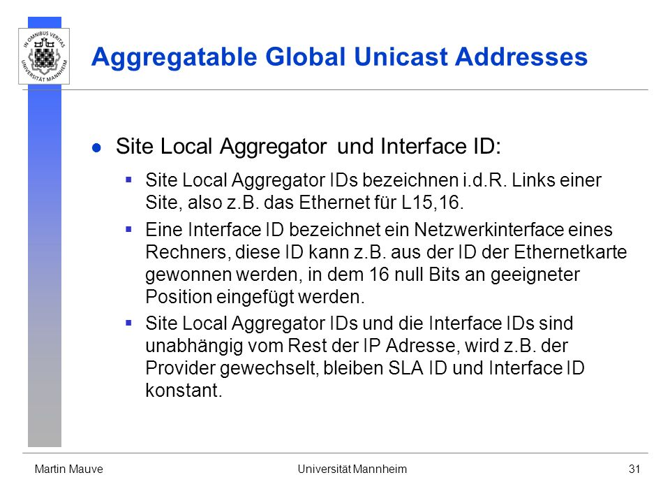 Martin MauveUniversität Mannheim31 Aggregatable Global Unicast Addresses Site Local Aggregator und Interface ID: Site Local Aggregator IDs bezeichnen