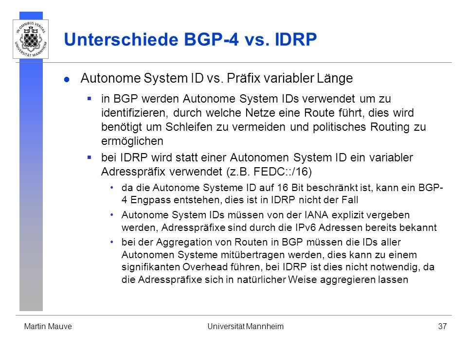 Martin MauveUniversität Mannheim37 Unterschiede BGP-4 vs. IDRP Autonome System ID vs. Präfix variabler Länge in BGP werden Autonome System IDs verwend