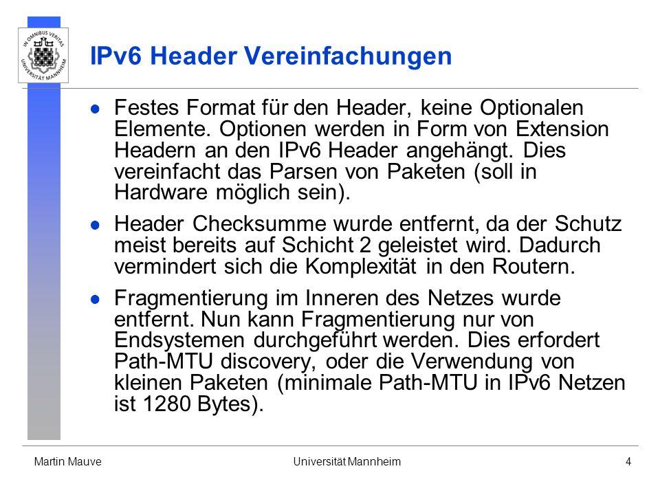 Martin MauveUniversität Mannheim4 IPv6 Header Vereinfachungen Festes Format für den Header, keine Optionalen Elemente. Optionen werden in Form von Ext