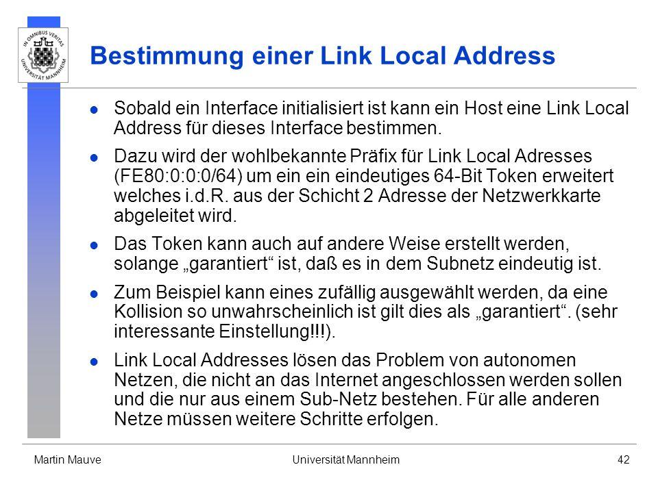 Martin MauveUniversität Mannheim42 Bestimmung einer Link Local Address Sobald ein Interface initialisiert ist kann ein Host eine Link Local Address fü