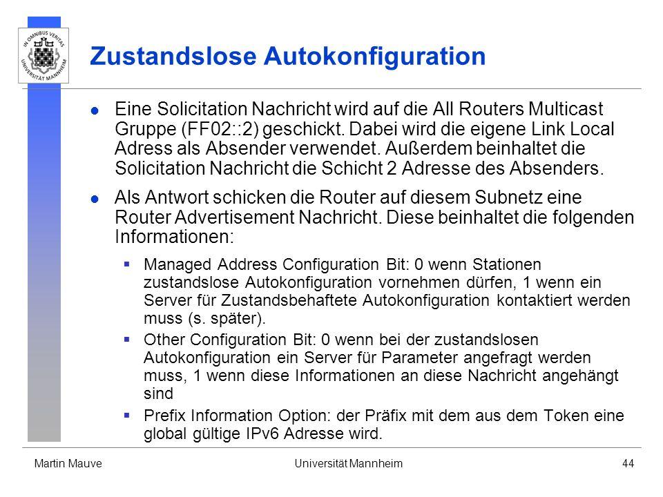 Martin MauveUniversität Mannheim44 Zustandslose Autokonfiguration Eine Solicitation Nachricht wird auf die All Routers Multicast Gruppe (FF02::2) gesc