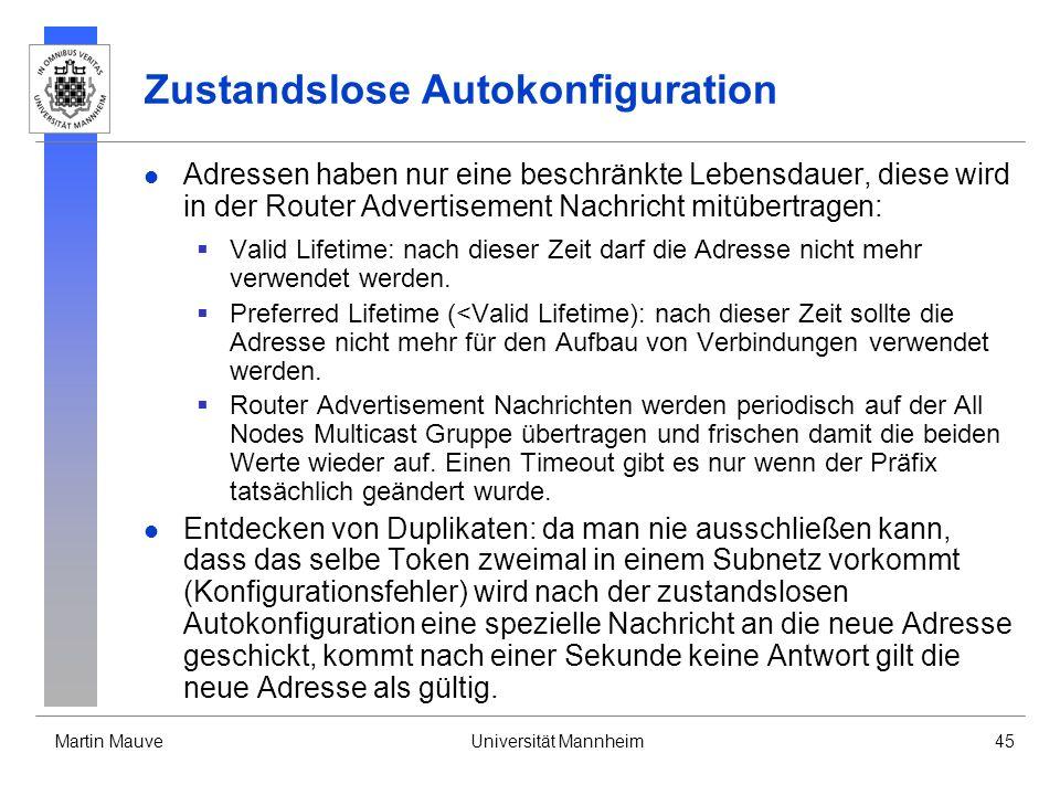 Martin MauveUniversität Mannheim45 Zustandslose Autokonfiguration Adressen haben nur eine beschränkte Lebensdauer, diese wird in der Router Advertisem
