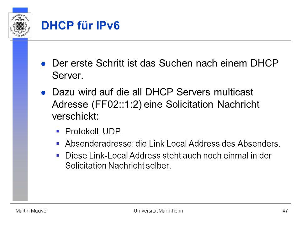 Martin MauveUniversität Mannheim47 DHCP für IPv6 Der erste Schritt ist das Suchen nach einem DHCP Server. Dazu wird auf die all DHCP Servers multicast