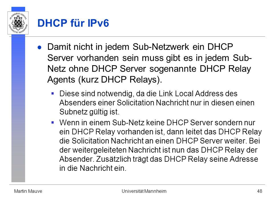 Martin MauveUniversität Mannheim48 DHCP für IPv6 Damit nicht in jedem Sub-Netzwerk ein DHCP Server vorhanden sein muss gibt es in jedem Sub- Netz ohne