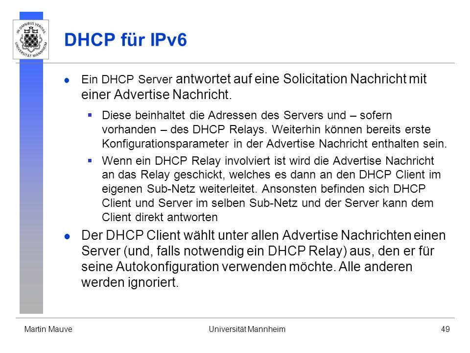 Martin MauveUniversität Mannheim49 DHCP für IPv6 Ein DHCP Server antwortet auf eine Solicitation Nachricht mit einer Advertise Nachricht. Diese beinha