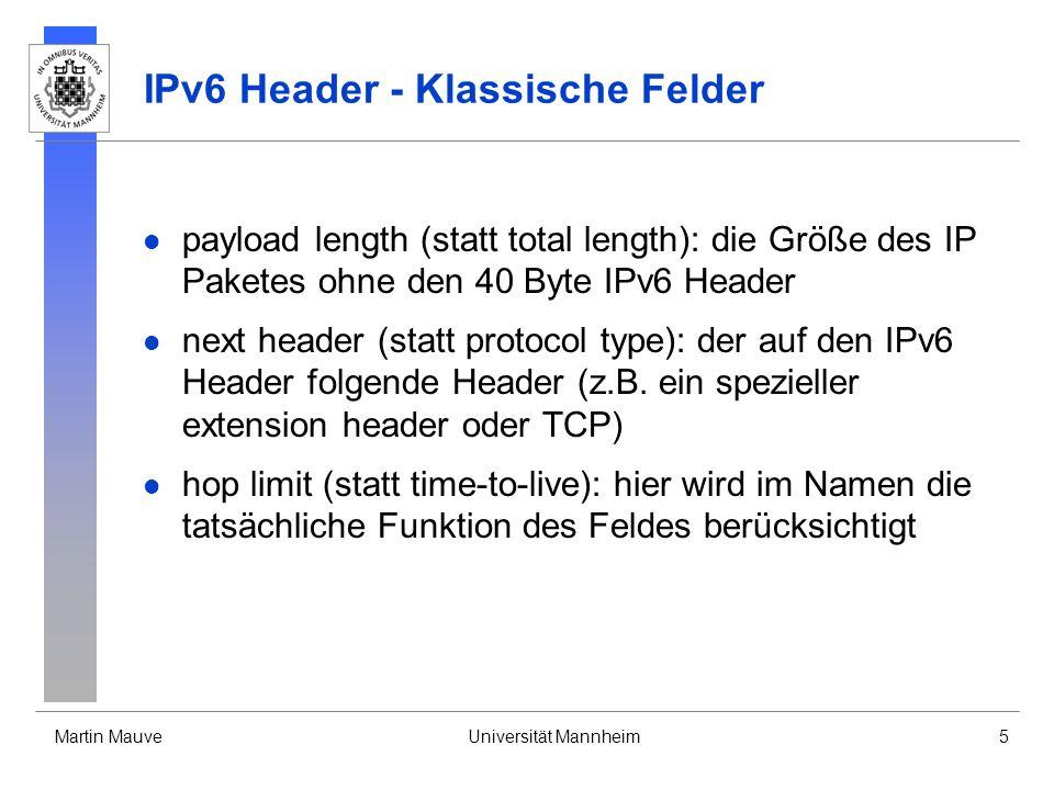 Martin MauveUniversität Mannheim5 IPv6 Header - Klassische Felder payload length (statt total length): die Größe des IP Paketes ohne den 40 Byte IPv6