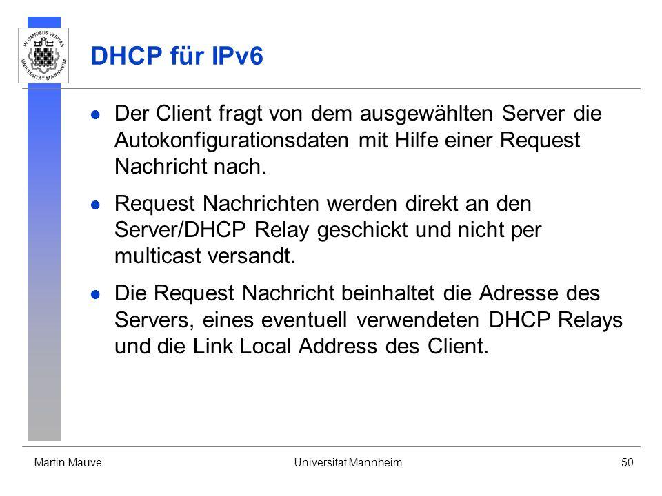Martin MauveUniversität Mannheim50 DHCP für IPv6 Der Client fragt von dem ausgewählten Server die Autokonfigurationsdaten mit Hilfe einer Request Nach