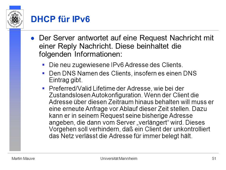 Martin MauveUniversität Mannheim51 DHCP für IPv6 Der Server antwortet auf eine Request Nachricht mit einer Reply Nachricht. Diese beinhaltet die folge