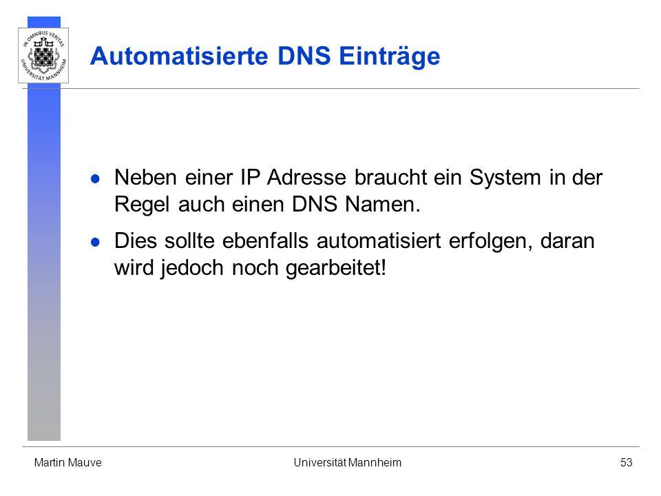 Martin MauveUniversität Mannheim53 Automatisierte DNS Einträge Neben einer IP Adresse braucht ein System in der Regel auch einen DNS Namen. Dies sollt