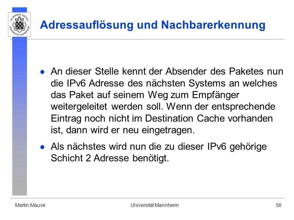 Martin MauveUniversität Mannheim56 Adressauflösung und Nachbarerkennung An dieser Stelle kennt der Absender des Paketes nun die IPv6 Adresse des nächs