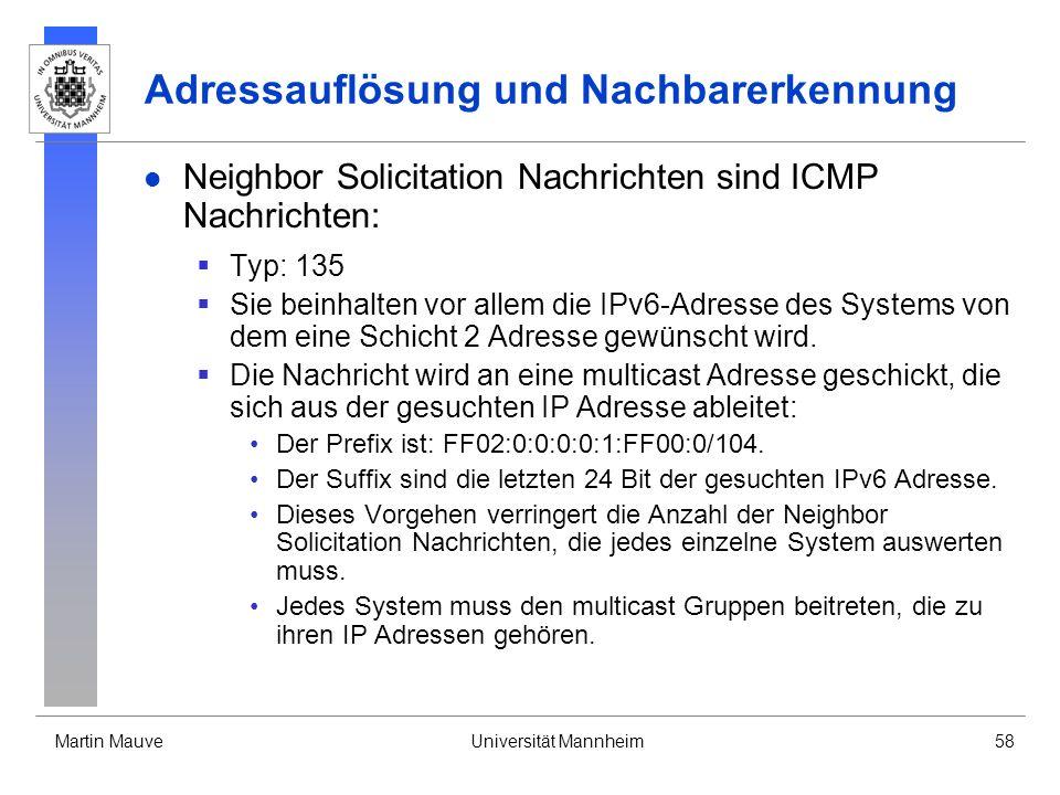 Martin MauveUniversität Mannheim58 Adressauflösung und Nachbarerkennung Neighbor Solicitation Nachrichten sind ICMP Nachrichten: Typ: 135 Sie beinhalt