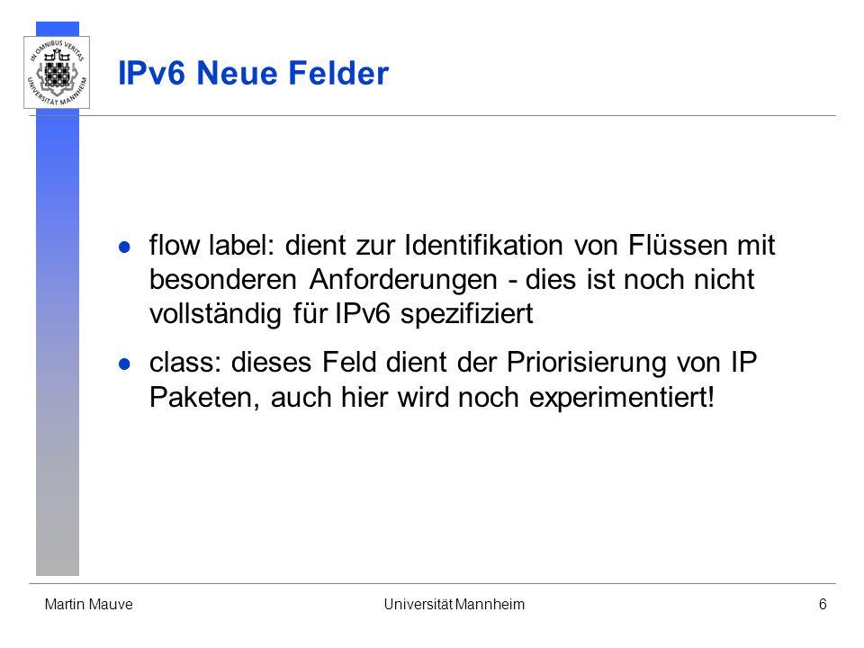 Martin MauveUniversität Mannheim6 IPv6 Neue Felder flow label: dient zur Identifikation von Flüssen mit besonderen Anforderungen - dies ist noch nicht