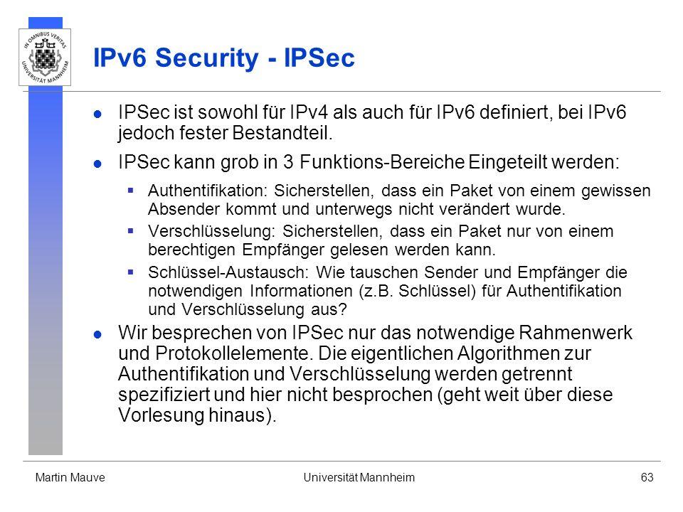 Martin MauveUniversität Mannheim63 IPv6 Security - IPSec IPSec ist sowohl für IPv4 als auch für IPv6 definiert, bei IPv6 jedoch fester Bestandteil. IP