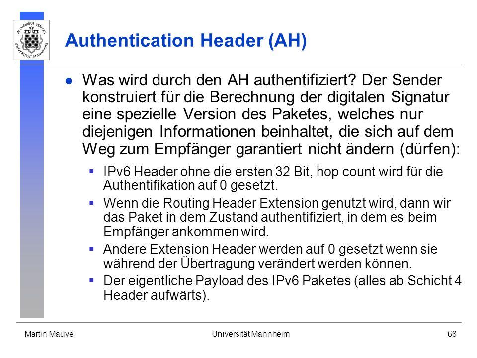 Martin MauveUniversität Mannheim68 Authentication Header (AH) Was wird durch den AH authentifiziert? Der Sender konstruiert für die Berechnung der dig
