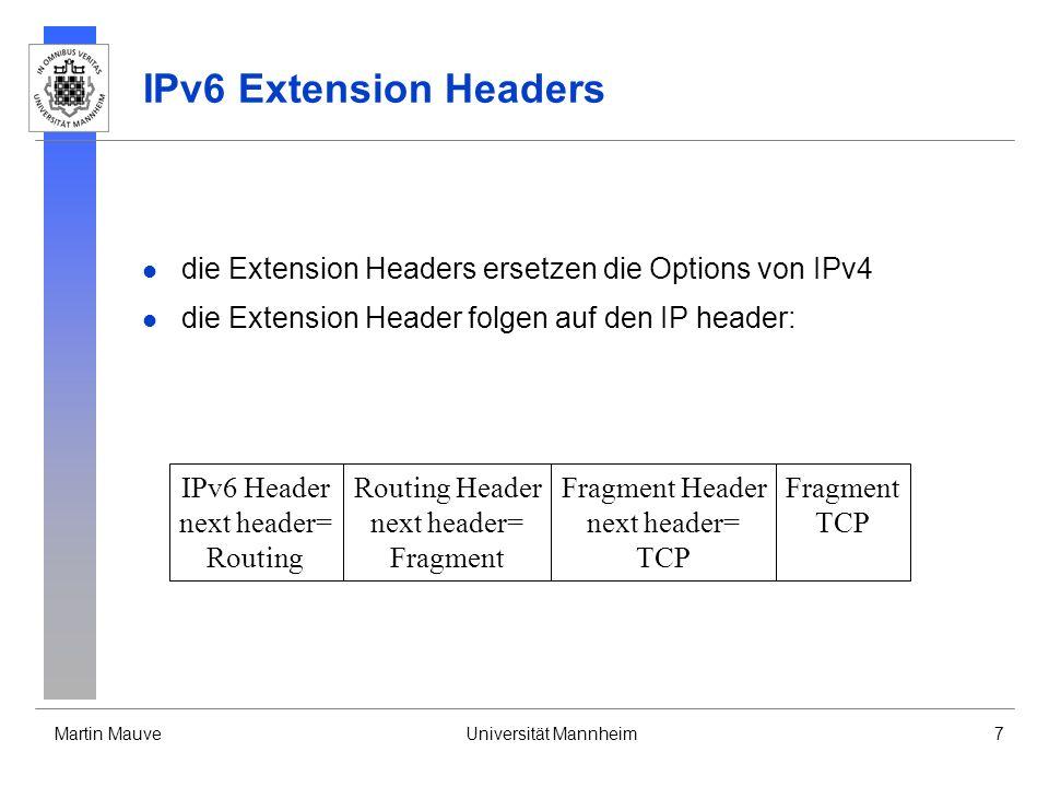 Martin MauveUniversität Mannheim7 IPv6 Extension Headers die Extension Headers ersetzen die Options von IPv4 die Extension Header folgen auf den IP he