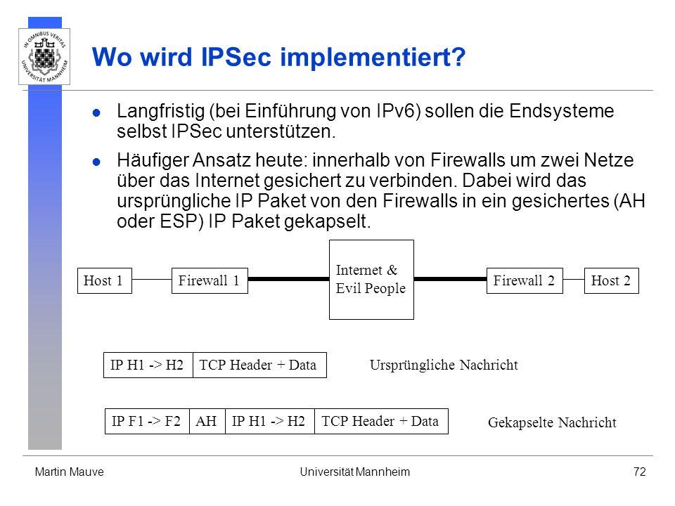 Martin MauveUniversität Mannheim72 Wo wird IPSec implementiert? Langfristig (bei Einführung von IPv6) sollen die Endsysteme selbst IPSec unterstützen.