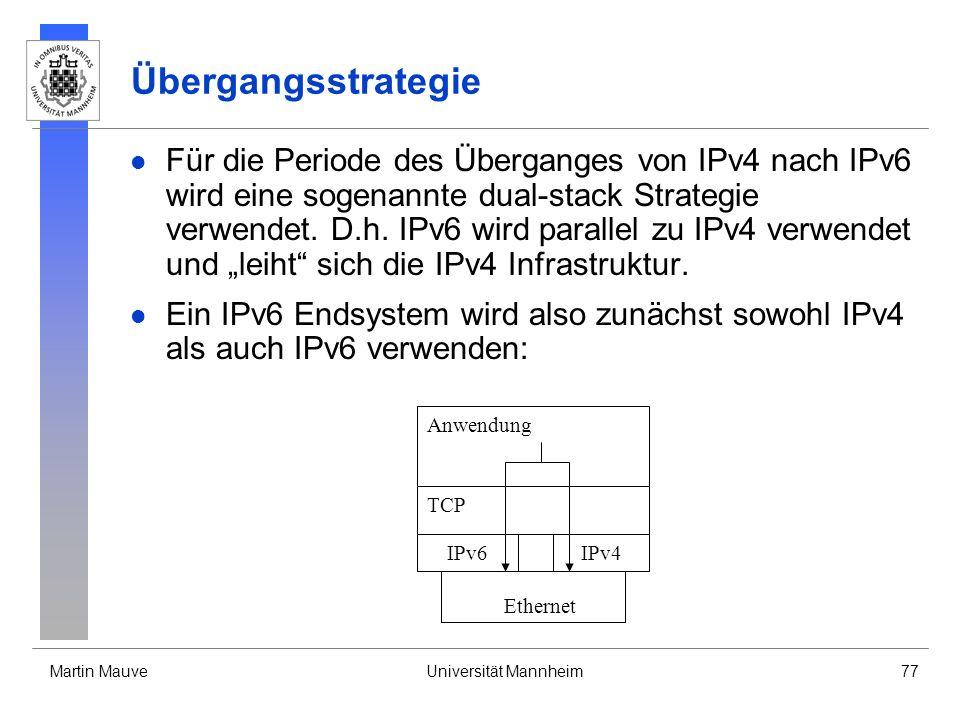 Martin MauveUniversität Mannheim77 Übergangsstrategie Für die Periode des Überganges von IPv4 nach IPv6 wird eine sogenannte dual-stack Strategie verw