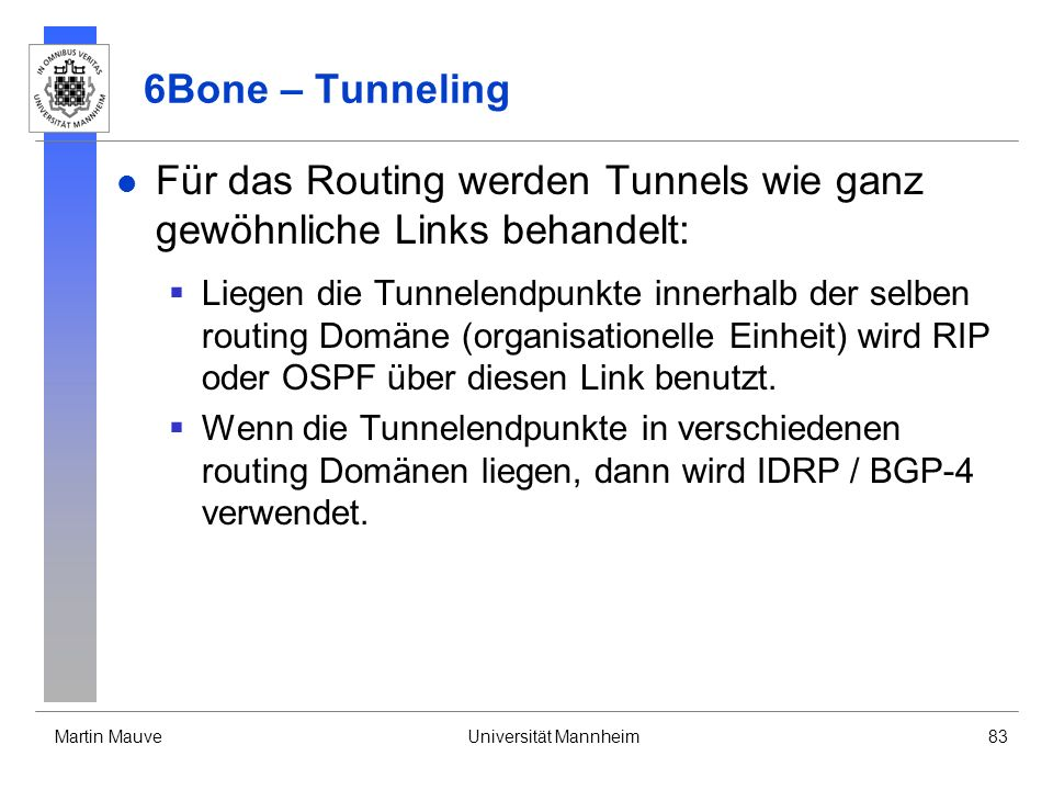 Martin MauveUniversität Mannheim83 6Bone – Tunneling Für das Routing werden Tunnels wie ganz gewöhnliche Links behandelt: Liegen die Tunnelendpunkte i