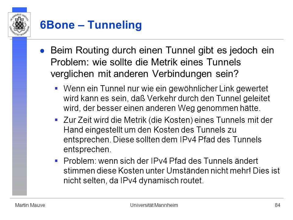Martin MauveUniversität Mannheim84 6Bone – Tunneling Beim Routing durch einen Tunnel gibt es jedoch ein Problem: wie sollte die Metrik eines Tunnels v