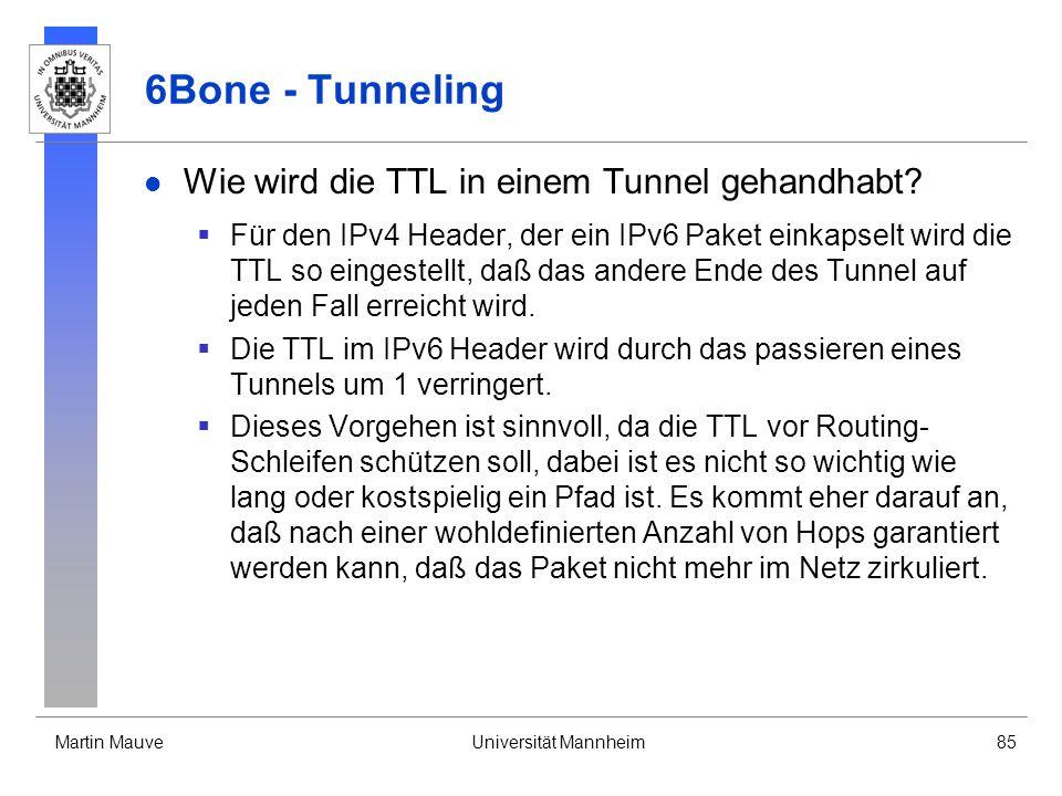 Martin MauveUniversität Mannheim85 6Bone - Tunneling Wie wird die TTL in einem Tunnel gehandhabt? Für den IPv4 Header, der ein IPv6 Paket einkapselt w