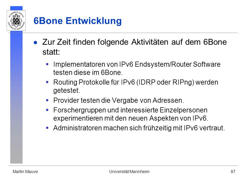 Martin MauveUniversität Mannheim87 6Bone Entwicklung Zur Zeit finden folgende Aktivitäten auf dem 6Bone statt: Implementatoren von IPv6 Endsystem/Rout