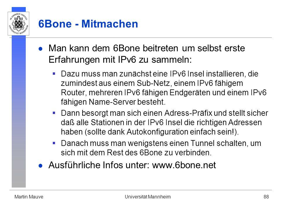 Martin MauveUniversität Mannheim88 6Bone - Mitmachen Man kann dem 6Bone beitreten um selbst erste Erfahrungen mit IPv6 zu sammeln: Dazu muss man zunäc