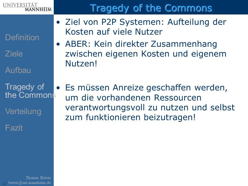 12 Thomas Butter butter@uni-mannheim.de Tragedy of the Commons Ziel von P2P Systemen: Aufteilung der Kosten auf viele Nutzer ABER: Kein direkter Zusammenhang zwischen eigenen Kosten und eigenem Nutzen.