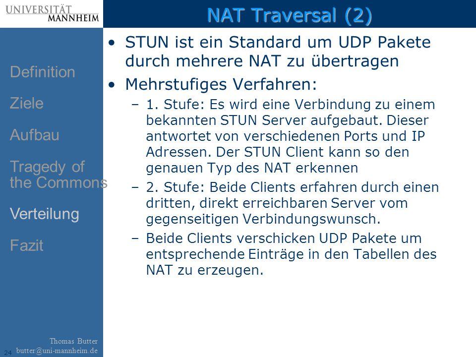 24 Thomas Butter butter@uni-mannheim.de NAT Traversal (2) STUN ist ein Standard um UDP Pakete durch mehrere NAT zu übertragen Mehrstufiges Verfahren: –1.