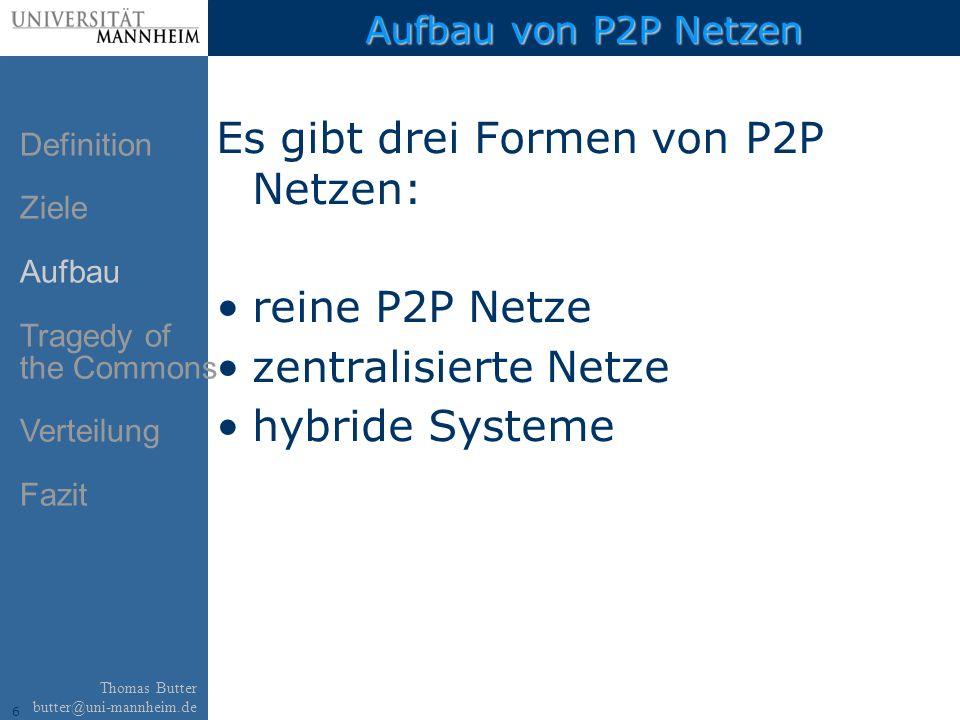 6 Thomas Butter butter@uni-mannheim.de Aufbau von P2P Netzen Es gibt drei Formen von P2P Netzen: reine P2P Netze zentralisierte Netze hybride Systeme Definition Ziele Aufbau Tragedy of the Commons Verteilung Fazit