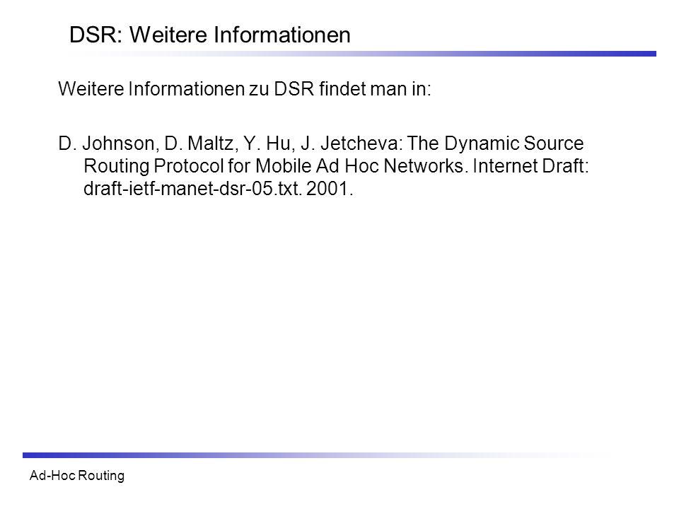 Ad-Hoc Routing DSR: Weitere Informationen Weitere Informationen zu DSR findet man in: D. Johnson, D. Maltz, Y. Hu, J. Jetcheva: The Dynamic Source Rou