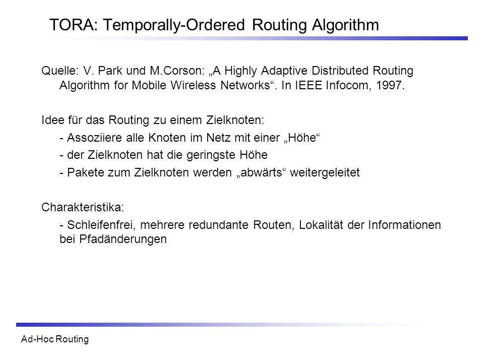 Ad-Hoc Routing TORA: Temporally-Ordered Routing Algorithm Quelle: V. Park und M.Corson: A Highly Adaptive Distributed Routing Algorithm for Mobile Wir
