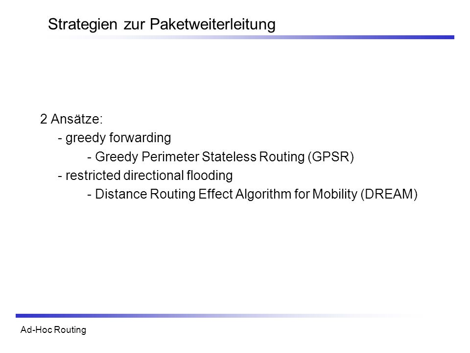 Ad-Hoc Routing Strategien zur Paketweiterleitung 2 Ansätze: - greedy forwarding - Greedy Perimeter Stateless Routing (GPSR) - restricted directional f