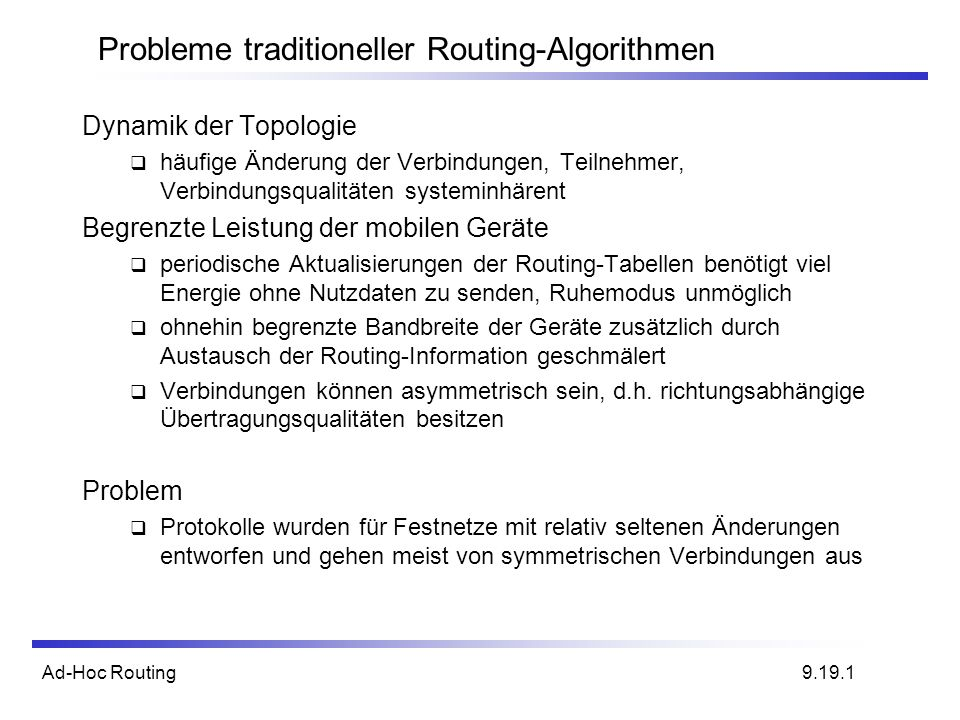 Ad-Hoc Routing Strategien zur Paketweiterleitung 2 Ansätze: - greedy forwarding - Greedy Perimeter Stateless Routing (GPSR) - restricted directional flooding - Distance Routing Effect Algorithm for Mobility (DREAM)