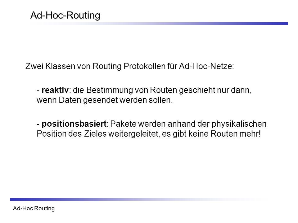 Ad-Hoc Routing Ad-Hoc-Routing Zwei Klassen von Routing Protokollen für Ad-Hoc-Netze: - reaktiv: die Bestimmung von Routen geschieht nur dann, wenn Dat