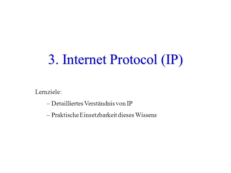 3. Internet Protocol (IP) Lernziele: – Detailliertes Verständnis von IP – Praktische Einsetzbarkeit dieses Wissens