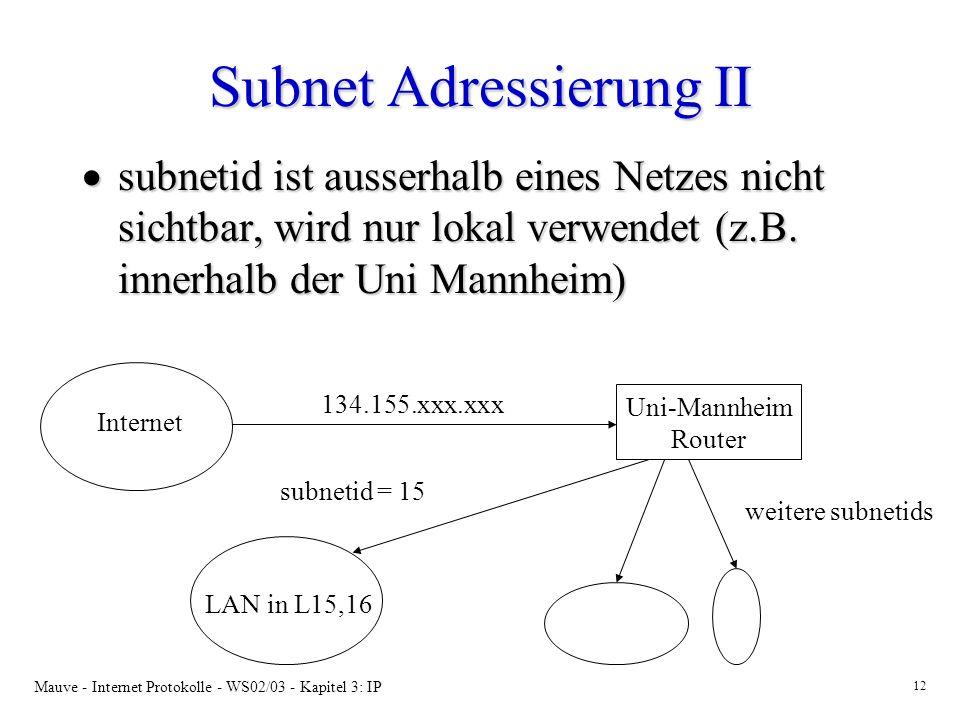 Mauve - Internet Protokolle - WS02/03 - Kapitel 3: IP 12 Subnet Adressierung II subnetid ist ausserhalb eines Netzes nicht sichtbar, wird nur lokal verwendet (z.B.