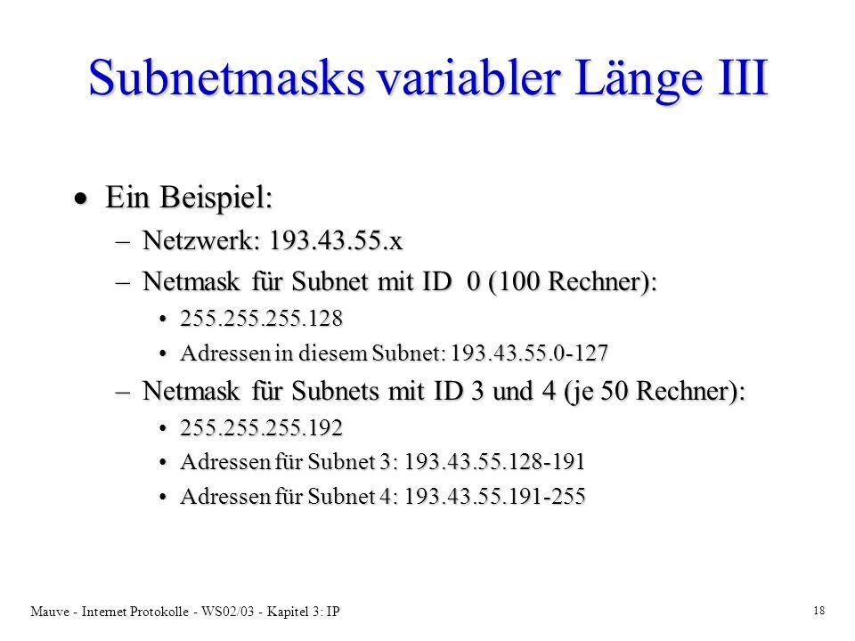 Mauve - Internet Protokolle - WS02/03 - Kapitel 3: IP 18 Subnetmasks variabler Länge III Ein Beispiel: Ein Beispiel: –Netzwerk: 193.43.55.x –Netmask für Subnet mit ID 0 (100 Rechner): 255.255.255.128255.255.255.128 Adressen in diesem Subnet: 193.43.55.0-127Adressen in diesem Subnet: 193.43.55.0-127 –Netmask für Subnets mit ID 3 und 4 (je 50 Rechner): 255.255.255.192255.255.255.192 Adressen für Subnet 3: 193.43.55.128-191Adressen für Subnet 3: 193.43.55.128-191 Adressen für Subnet 4: 193.43.55.191-255Adressen für Subnet 4: 193.43.55.191-255