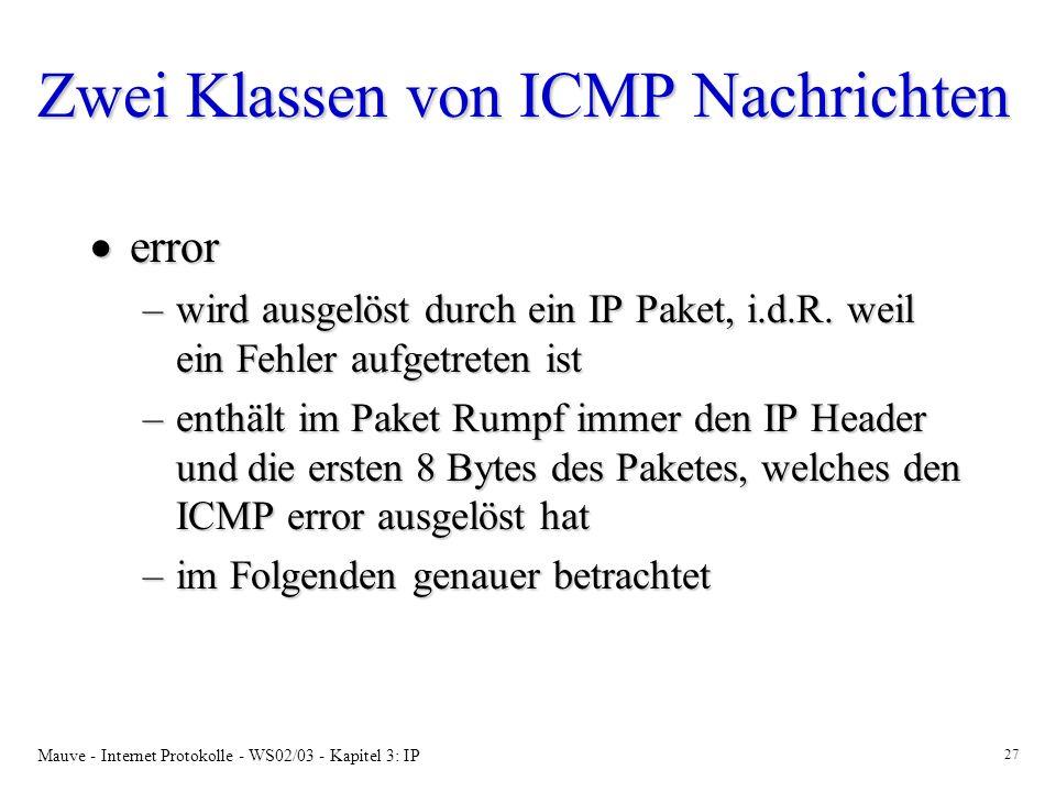 Mauve - Internet Protokolle - WS02/03 - Kapitel 3: IP 27 Zwei Klassen von ICMP Nachrichten error error –wird ausgelöst durch ein IP Paket, i.d.R.