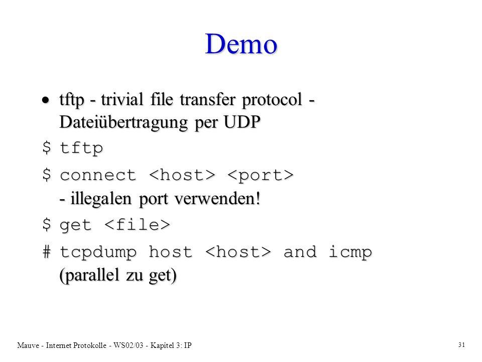 Mauve - Internet Protokolle - WS02/03 - Kapitel 3: IP 31 Demo tftp - trivial file transfer protocol - Dateiübertragung per UDP tftp - trivial file transfer protocol - Dateiübertragung per UDP $tftp $connect - illegalen port verwenden.