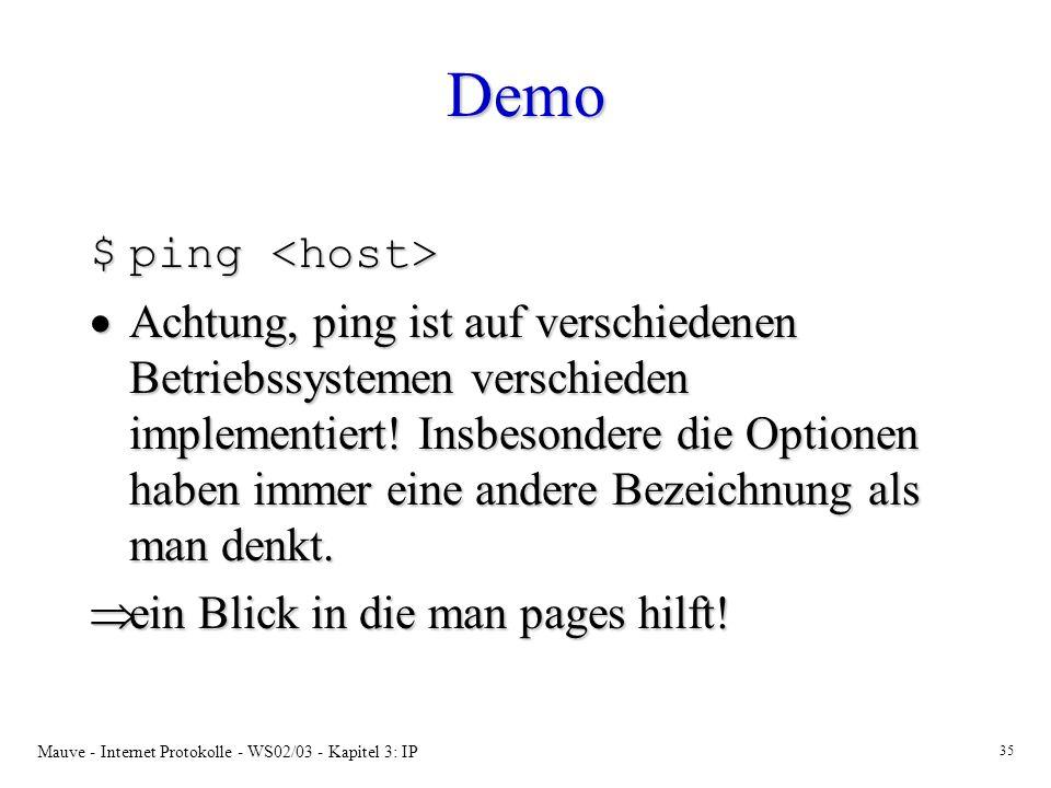 Mauve - Internet Protokolle - WS02/03 - Kapitel 3: IP 35 Demo $ping $ping Achtung, ping ist auf verschiedenen Betriebssystemen verschieden implementiert.