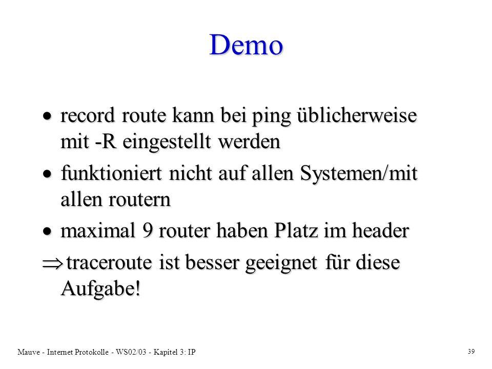 Mauve - Internet Protokolle - WS02/03 - Kapitel 3: IP 39 Demo record route kann bei ping üblicherweise mit -R eingestellt werden record route kann bei ping üblicherweise mit -R eingestellt werden funktioniert nicht auf allen Systemen/mit allen routern funktioniert nicht auf allen Systemen/mit allen routern maximal 9 router haben Platz im header maximal 9 router haben Platz im header traceroute ist besser geeignet für diese Aufgabe.