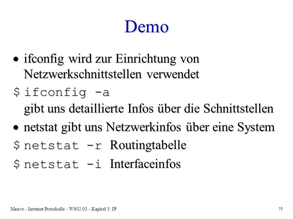 Mauve - Internet Protokolle - WS02/03 - Kapitel 3: IP 58 Demo ifconfig wird zur Einrichtung von Netzwerkschnittstellen verwendet ifconfig wird zur Einrichtung von Netzwerkschnittstellen verwendet $ifconfig -a gibt uns detaillierte Infos über die Schnittstellen netstat gibt uns Netzwerkinfos über eine System netstat gibt uns Netzwerkinfos über eine System $netstat -r Routingtabelle $netstat -i Interfaceinfos
