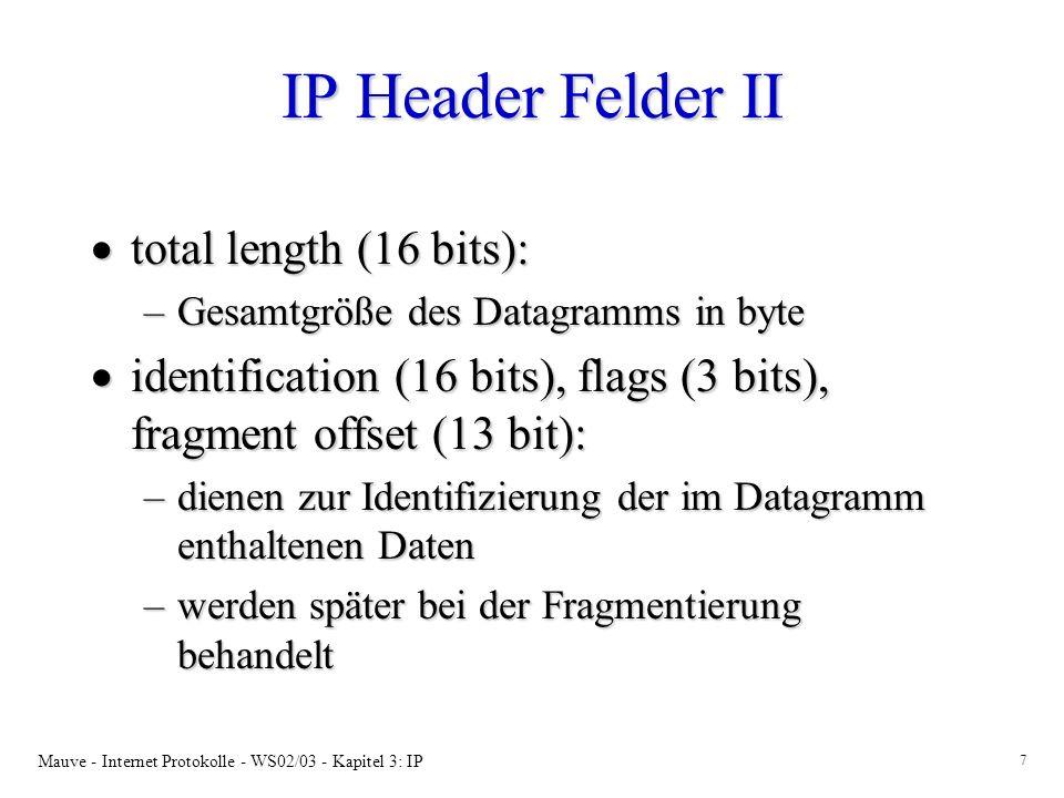 Mauve - Internet Protokolle - WS02/03 - Kapitel 3: IP 7 IP Header Felder II total length (16 bits): total length (16 bits): –Gesamtgröße des Datagramms in byte identification (16 bits), flags (3 bits), fragment offset (13 bit): identification (16 bits), flags (3 bits), fragment offset (13 bit): –dienen zur Identifizierung der im Datagramm enthaltenen Daten –werden später bei der Fragmentierung behandelt