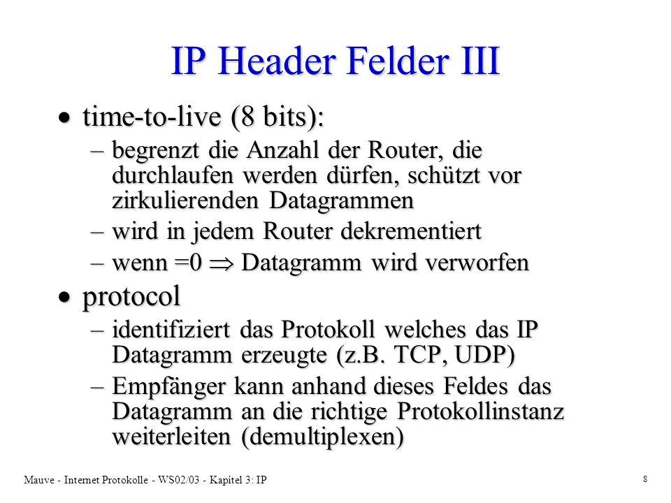 Mauve - Internet Protokolle - WS02/03 - Kapitel 3: IP 8 IP Header Felder III time-to-live (8 bits): time-to-live (8 bits): –begrenzt die Anzahl der Router, die durchlaufen werden dürfen, schützt vor zirkulierenden Datagrammen –wird in jedem Router dekrementiert –wenn =0 Datagramm wird verworfen protocol protocol –identifiziert das Protokoll welches das IP Datagramm erzeugte (z.B.