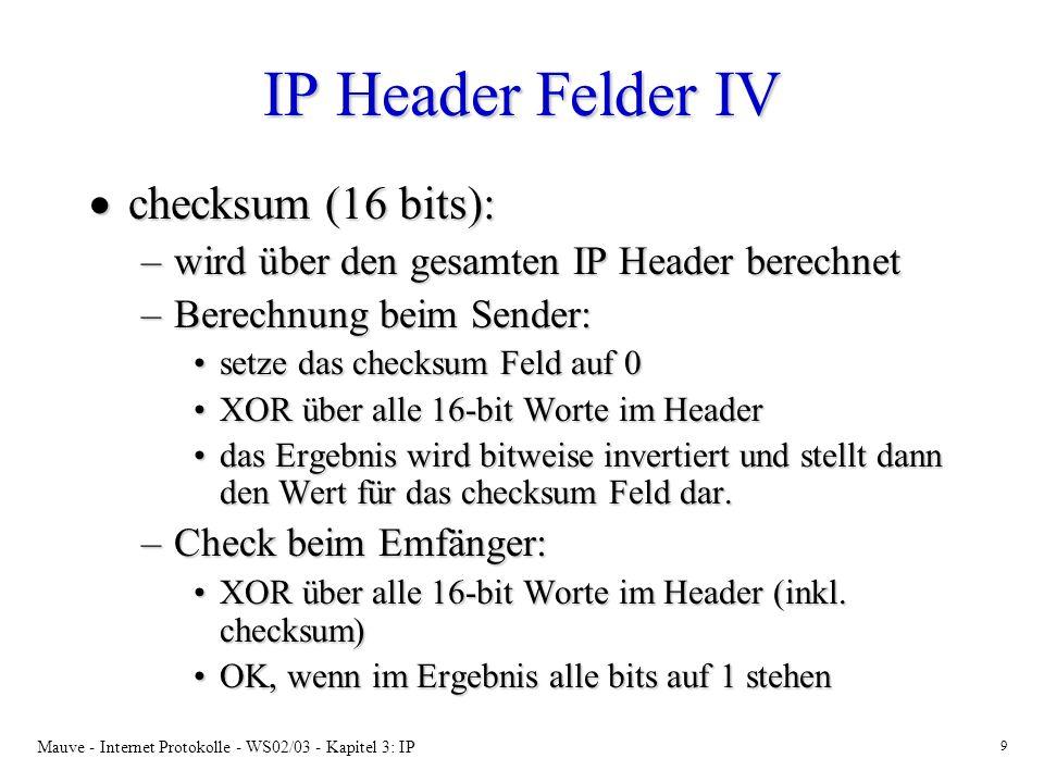 Mauve - Internet Protokolle - WS02/03 - Kapitel 3: IP 9 IP Header Felder IV checksum (16 bits): checksum (16 bits): –wird über den gesamten IP Header berechnet –Berechnung beim Sender: setze das checksum Feld auf 0setze das checksum Feld auf 0 XOR über alle 16-bit Worte im HeaderXOR über alle 16-bit Worte im Header das Ergebnis wird bitweise invertiert und stellt dann den Wert für das checksum Feld dar.das Ergebnis wird bitweise invertiert und stellt dann den Wert für das checksum Feld dar.