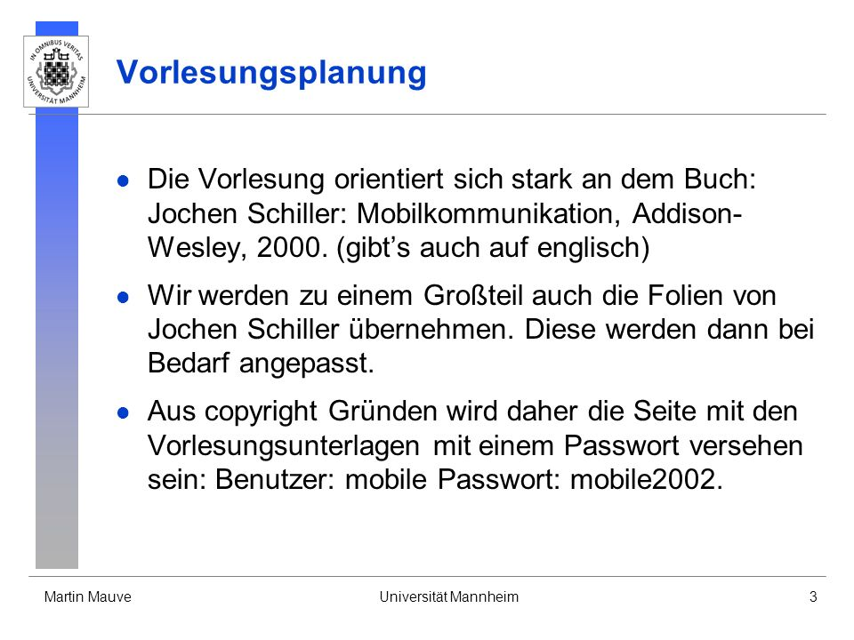 Martin MauveUniversität Mannheim3 Vorlesungsplanung Die Vorlesung orientiert sich stark an dem Buch: Jochen Schiller: Mobilkommunikation, Addison- Wes