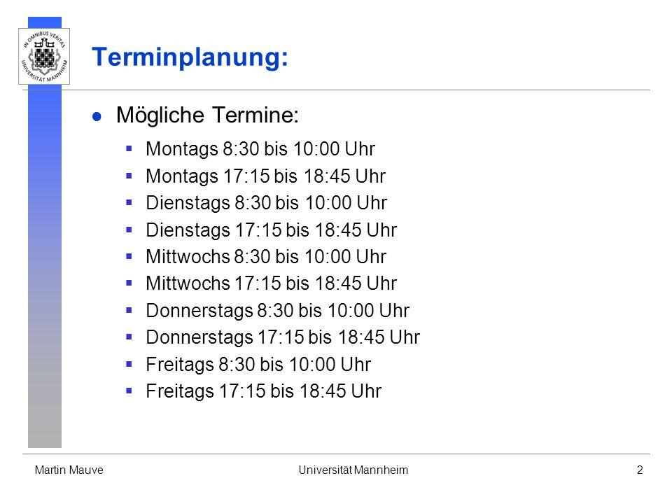 Martin MauveUniversität Mannheim2 Terminplanung: Mögliche Termine: Montags 8:30 bis 10:00 Uhr Montags 17:15 bis 18:45 Uhr Dienstags 8:30 bis 10:00 Uhr Dienstags 17:15 bis 18:45 Uhr Mittwochs 8:30 bis 10:00 Uhr Mittwochs 17:15 bis 18:45 Uhr Donnerstags 8:30 bis 10:00 Uhr Donnerstags 17:15 bis 18:45 Uhr Freitags 8:30 bis 10:00 Uhr Freitags 17:15 bis 18:45 Uhr